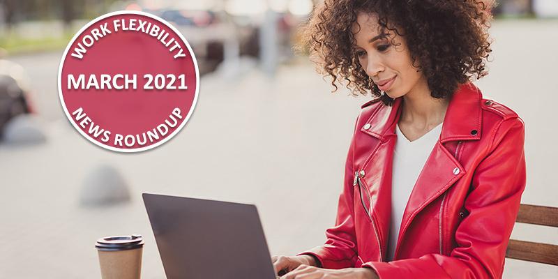 Work Flexibility News Roundup: March 2021